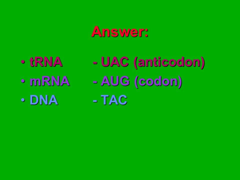 Answer: tRNA - UAC (anticodon)tRNA - UAC (anticodon) mRNA- AUG (codon)mRNA- AUG (codon) DNA - TACDNA - TAC