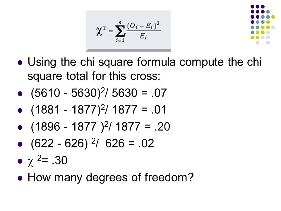 Using the chi square formula compute the chi square total for this cross: (5610 - 5630) 2 / 5630 =.07 (1881 - 1877) 2 / 1877 =.01 (1896 - 1877 ) 2 / 1