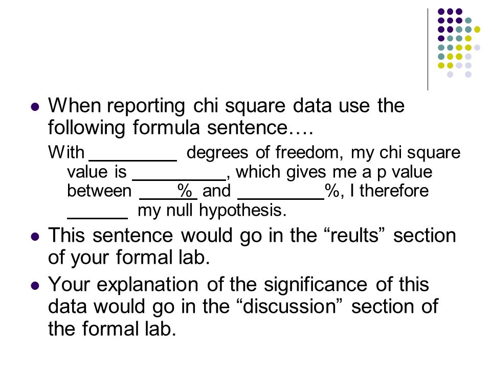 When reporting chi square data use the following formula sentence…. With degrees of freedom, my chi square value is, which gives me a p value between
