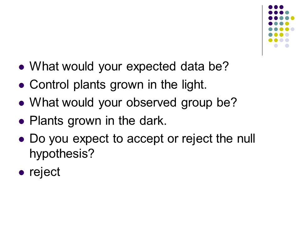 What would your expected data be? Control plants grown in the light. What would your observed group be? Plants grown in the dark. Do you expect to acc