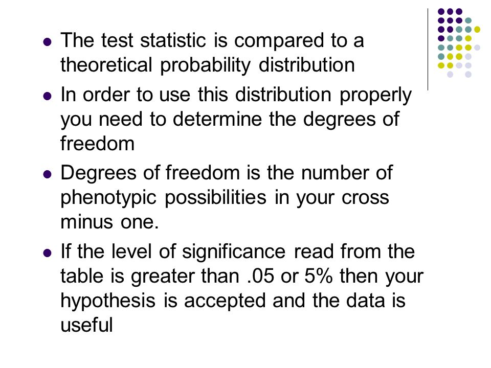 The test statistic is compared to a theoretical probability distribution In order to use this distribution properly you need to determine the degrees of freedom Degrees of freedom is the number of phenotypic possibilities in your cross minus one.