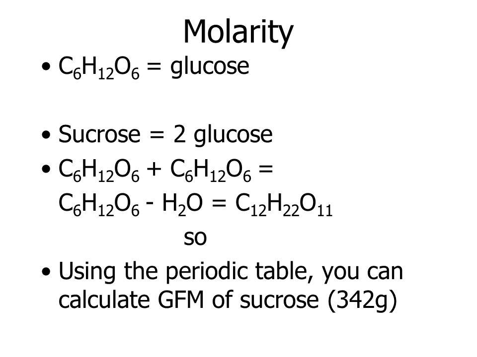 Molarity C 6 H 12 O 6 = glucose Sucrose = 2 glucose C 6 H 12 O 6 + C 6 H 12 O 6 = C 6 H 12 O 6 - H 2 O = C 12 H 22 O 11 so Using the periodic table, y