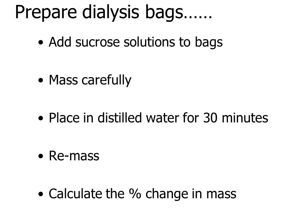Prepare dialysis bags…… Add sucrose solutions to bags Mass carefully Place in distilled water for 30 minutes Re-mass Calculate the % change in mass