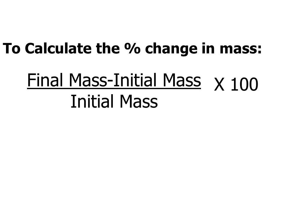 Final Mass-Initial Mass Initial Mass X 100 To Calculate the % change in mass: