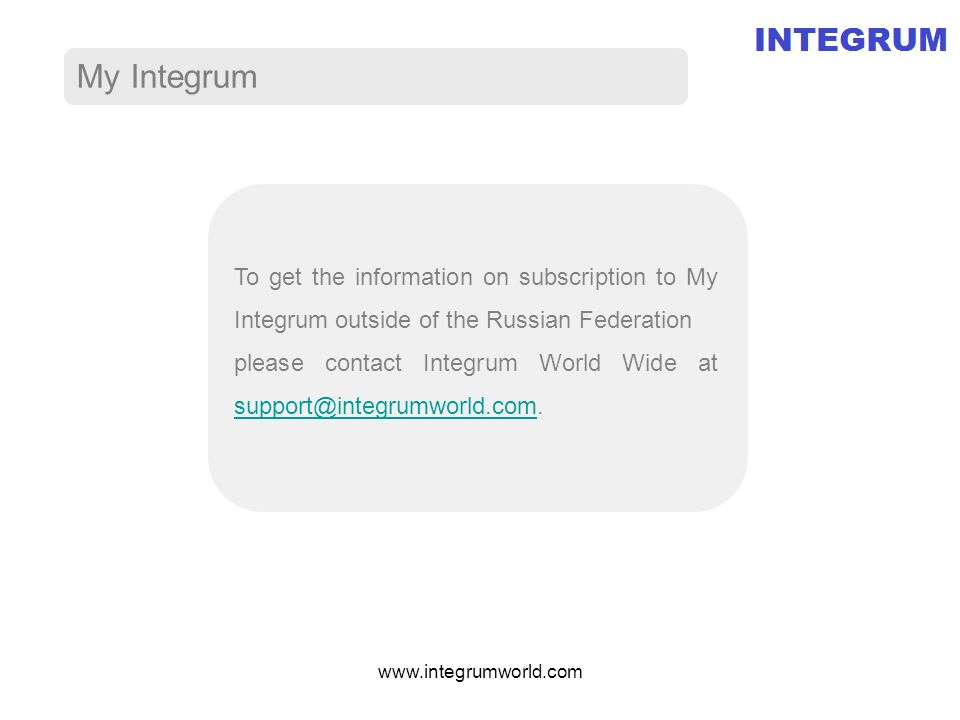 My Integrum To get the information on subscription to My Integrum outside of the Russian Federation please contact Integrum World Wide at support@integrumworld.com.