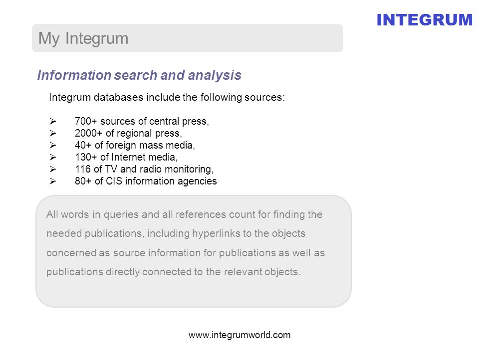 My Integrum Information search and analysis All words in queries and all references count for finding the needed publications, including hyperlinks to the objects concerned as source information for publications as well as publications directly connected to the relevant objects.