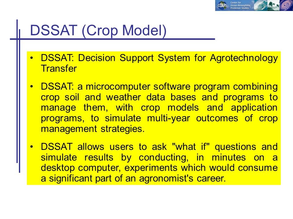 DSSAT (Crop Model) DSSAT: Decision Support System for Agrotechnology Transfer DSSAT: a microcomputer software program combining crop soil and weather
