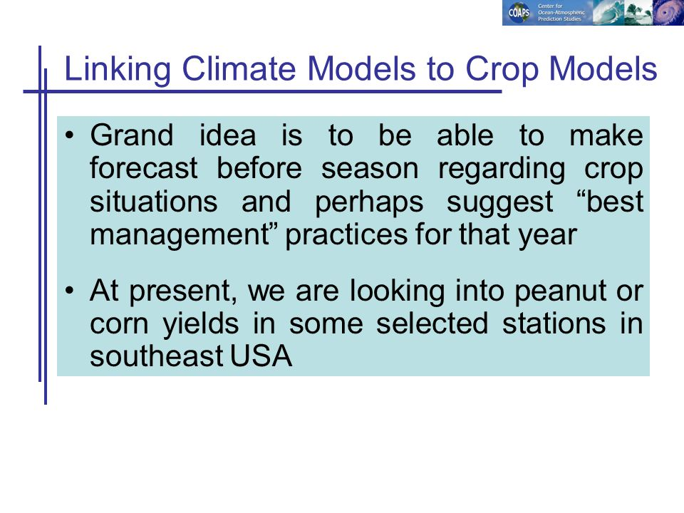 Linking Climate Models to Crop Models Grand idea is to be able to make forecast before season regarding crop situations and perhaps suggest best manag