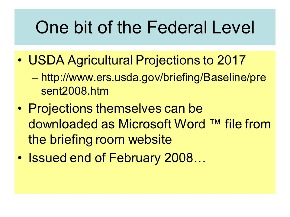One bit of the Federal Level USDA Agricultural Projections to 2017 –http://www.ers.usda.gov/briefing/Baseline/pre sent2008.htm Projections themselves can be downloaded as Microsoft Word file from the briefing room website Issued end of February 2008…