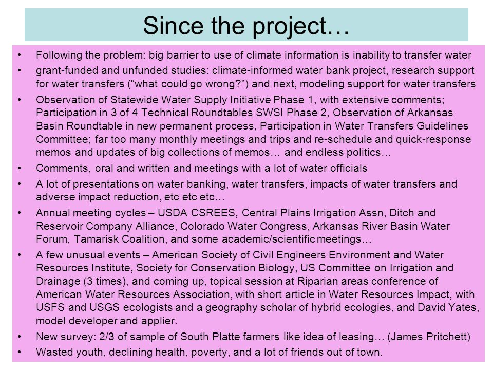 Since the project… Following the problem: big barrier to use of climate information is inability to transfer water grant-funded and unfunded studies: climate-informed water bank project, research support for water transfers (what could go wrong?) and next, modeling support for water transfers Observation of Statewide Water Supply Initiative Phase 1, with extensive comments; Participation in 3 of 4 Technical Roundtables SWSI Phase 2, Observation of Arkansas Basin Roundtable in new permanent process, Participation in Water Transfers Guidelines Committee; far too many monthly meetings and trips and re-schedule and quick-response memos and updates of big collections of memos… and endless politics… Comments, oral and written and meetings with a lot of water officials A lot of presentations on water banking, water transfers, impacts of water transfers and adverse impact reduction, etc etc etc… Annual meeting cycles – USDA CSREES, Central Plains Irrigation Assn, Ditch and Reservoir Company Alliance, Colorado Water Congress, Arkansas River Basin Water Forum, Tamarisk Coalition, and some academic/scientific meetings… A few unusual events – American Society of Civil Engineers Environment and Water Resources Institute, Society for Conservation Biology, US Committee on Irrigation and Drainage (3 times), and coming up, topical session at Riparian areas conference of American Water Resources Association, with short article in Water Resources Impact, with USFS and USGS ecologists and a geography scholar of hybrid ecologies, and David Yates, model developer and applier.