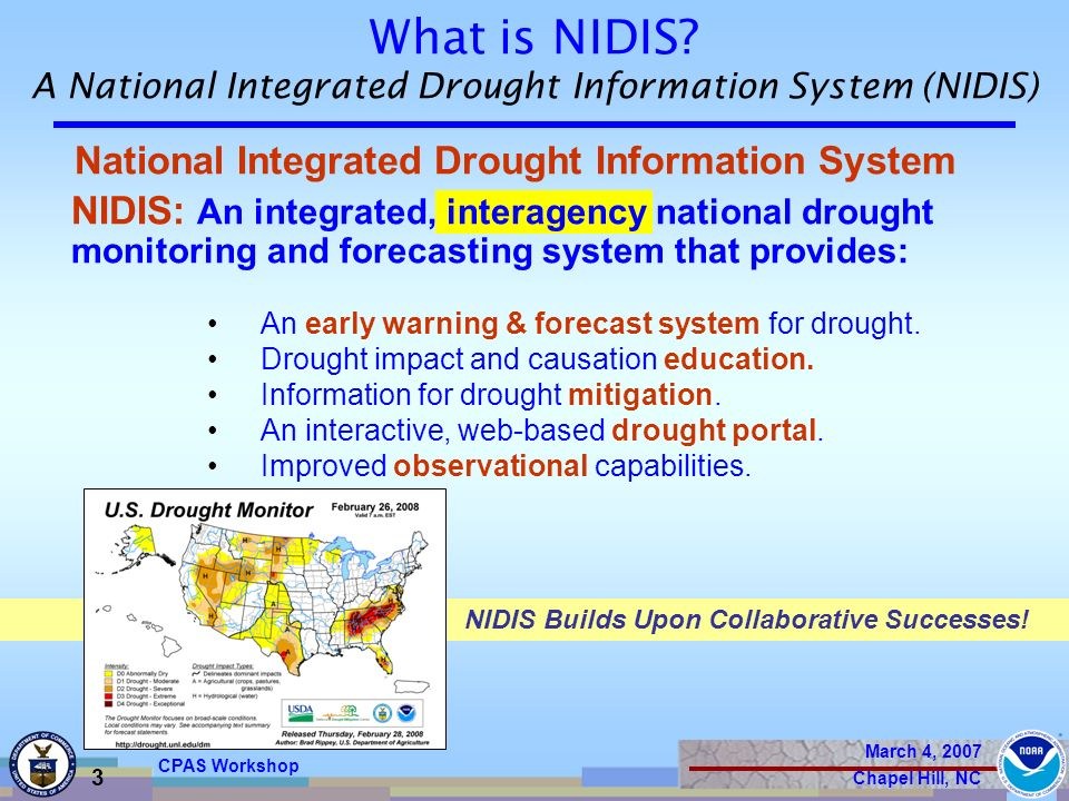 March 4, 2007 Chapel Hill, NC 3 CPAS Workshop National Integrated Drought Information System NIDIS: An integrated, interagency national drought monitoring and forecasting system that provides: An early warning & forecast system for drought.
