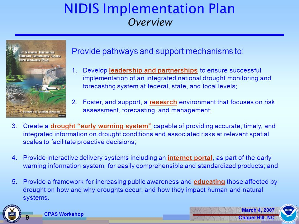 March 4, 2007 Chapel Hill, NC 9 CPAS Workshop NIDIS Implementation Plan Overview Provide pathways and support mechanisms to: 1.Develop leadership and partnerships to ensure successful implementation of an integrated national drought monitoring and forecasting system at federal, state, and local levels; 2.Foster, and support, a research environment that focuses on risk assessment, forecasting, and management; 3.Create a drought early warning system capable of providing accurate, timely, and integrated information on drought conditions and associated risks at relevant spatial scales to facilitate proactive decisions; 4.Provide interactive delivery systems including an internet portal, as part of the early warning information system, for easily comprehensible and standardized products; and 5.Provide a framework for increasing public awareness and educating those affected by drought on how and why droughts occur, and how they impact human and natural systems.