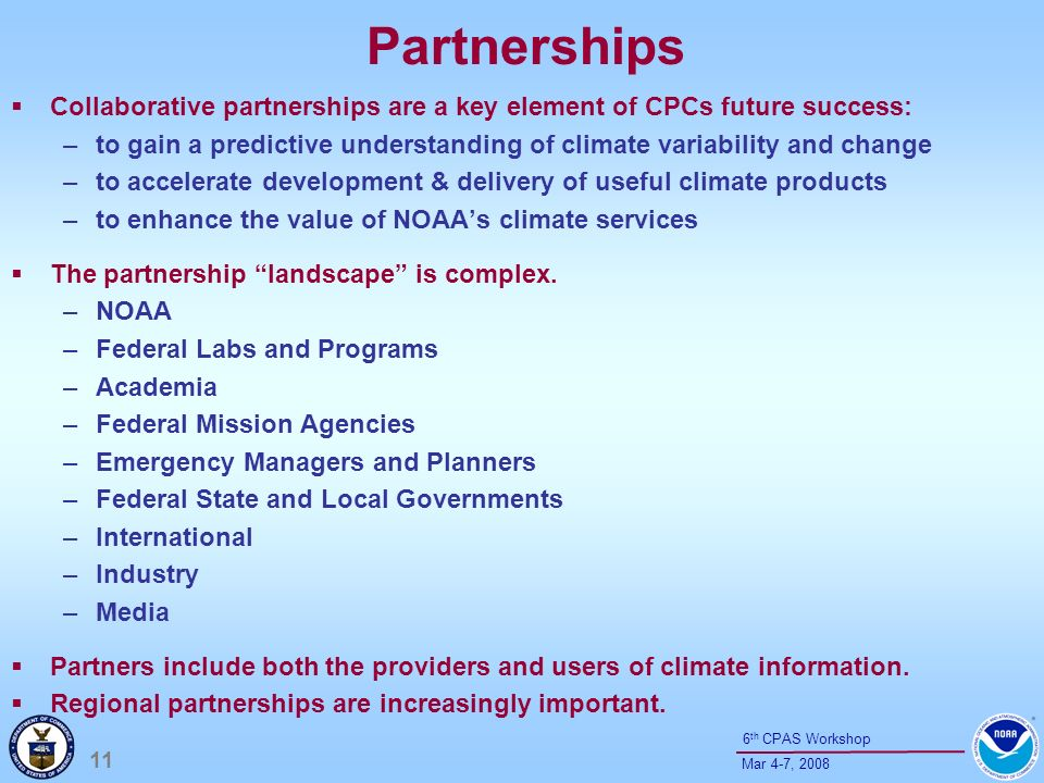 11 Mar 4-7, th CPAS Workshop Partnerships Collaborative partnerships are a key element of CPCs future success: –to gain a predictive understanding of climate variability and change –to accelerate development & delivery of useful climate products –to enhance the value of NOAAs climate services The partnership landscape is complex.
