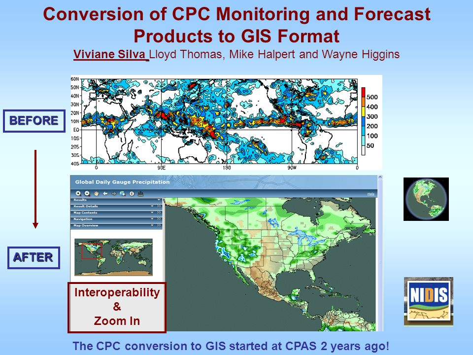 Conversion of CPC Monitoring and Forecast Products to GIS Format Viviane Silva Lloyd Thomas, Mike Halpert and Wayne HigginsBEFORE AFTER The CPC conversion to GIS started at CPAS 2 years ago.