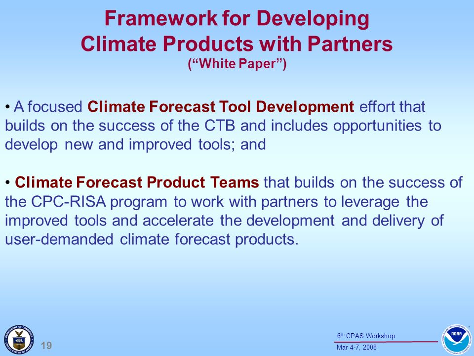 19 Mar 4-7, th CPAS Workshop Framework for Developing Climate Products with Partners (White Paper) A focused Climate Forecast Tool Development effort that builds on the success of the CTB and includes opportunities to develop new and improved tools; and Climate Forecast Product Teams that builds on the success of the CPC-RISA program to work with partners to leverage the improved tools and accelerate the development and delivery of user-demanded climate forecast products.