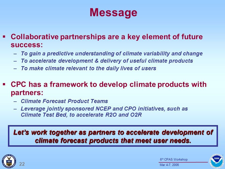 22 Mar 4-7, th CPAS Workshop Message Collaborative partnerships are a key element of future success: –To gain a predictive understanding of climate variability and change –To accelerate development & delivery of useful climate products –To make climate relevant to the daily lives of users CPC has a framework to develop climate products with partners: –Climate Forecast Product Teams –Leverage jointly sponsored NCEP and CPO initiatives, such as Climate Test Bed, to accelerate R2O and O2R Lets work together as partners to accelerate development of climate forecast products that meet user needs.
