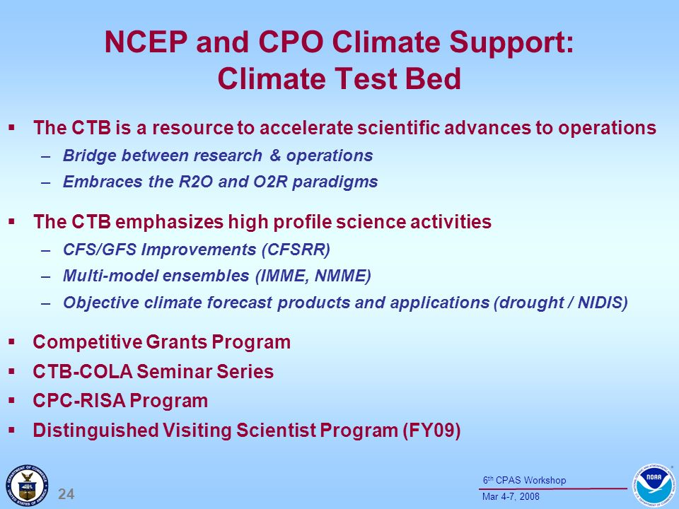24 Mar 4-7, th CPAS Workshop NCEP and CPO Climate Support: Climate Test Bed The CTB is a resource to accelerate scientific advances to operations –Bridge between research & operations –Embraces the R2O and O2R paradigms The CTB emphasizes high profile science activities –CFS/GFS Improvements (CFSRR) –Multi-model ensembles (IMME, NMME) –Objective climate forecast products and applications (drought / NIDIS) Competitive Grants Program CTB-COLA Seminar Series CPC-RISA Program Distinguished Visiting Scientist Program (FY09)