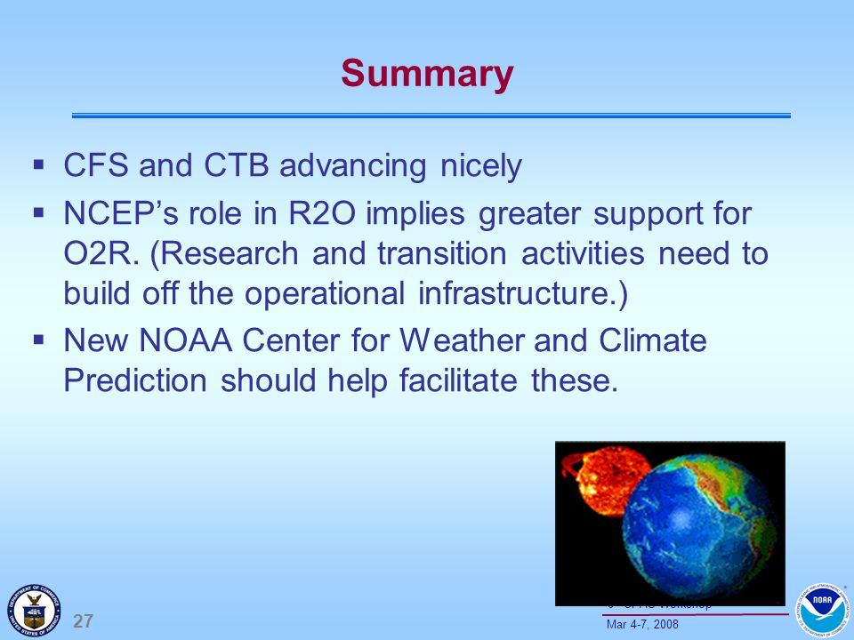 27 Mar 4-7, th CPAS Workshop Summary CFS and CTB advancing nicely NCEPs role in R2O implies greater support for O2R.