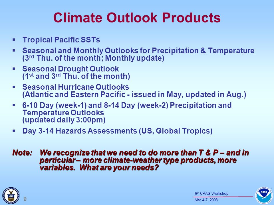 10 Mar 4-7, 2008 6 th CPAS Workshop Climate Assessment Products Climate Diagnostics Bulletin (monthly, available on web) ENSO Diagnostics Discussion (monthly, PDF and MS WORD) Weekly ENSO / MJO updates (.ppt, PDF versions available on web) Seasonal Climate Summaries (available on web) Special Climate Assessments (extreme events due to persistent patterns, available on web) Annual Climate Assessment (multi-agency summary published in the AMS Bulletin) Hazards Assessments (US, Africa, and Global Tropics) – Day 3-14 – Weather / Climate Connection Note: These products should connect climate to peoples lives.