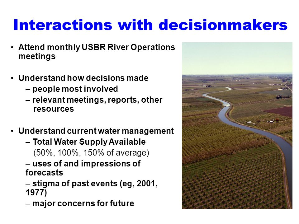 Interactions with decisionmakers Attend monthly USBR River Operations meetings Understand how decisions made – people most involved – relevant meeting
