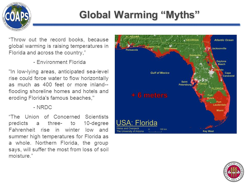 Global Warming Myths Throw out the record books, because global warming is raising temperatures in Florida and across the country, - Environment Florida In low-lying areas, anticipated sea-level rise could force water to flow horizontally as much as 400 feet or more inland-- flooding shoreline homes and hotels and eroding Florida s famous beaches, - NRDC The Union of Concerned Scientists predicts a three- to 10-degree Fahrenheit rise in winter low and summer high temperatures for Florida as a whole.