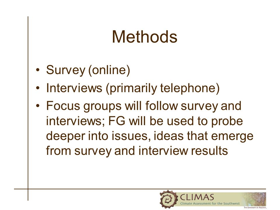 Methods Survey (online) Interviews (primarily telephone) Focus groups will follow survey and interviews; FG will be used to probe deeper into issues,