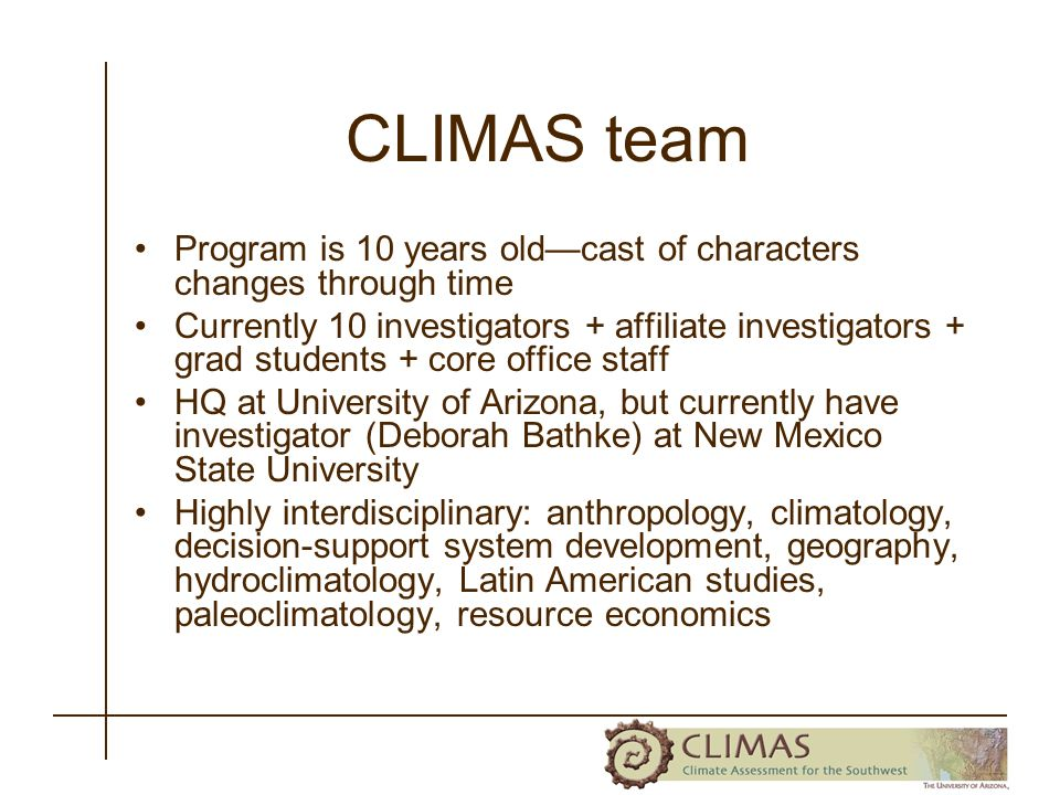 CLIMAS team Program is 10 years oldcast of characters changes through time Currently 10 investigators + affiliate investigators + grad students + core office staff HQ at University of Arizona, but currently have investigator (Deborah Bathke) at New Mexico State University Highly interdisciplinary: anthropology, climatology, decision-support system development, geography, hydroclimatology, Latin American studies, paleoclimatology, resource economics