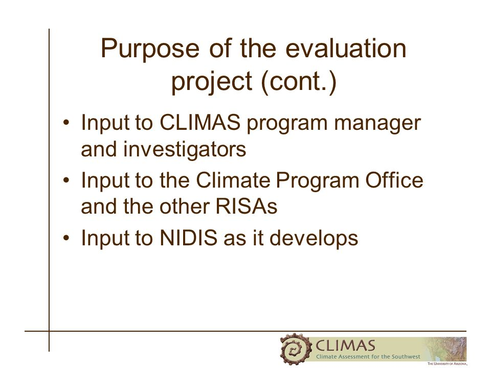 Purpose of the evaluation project (cont.) Input to CLIMAS program manager and investigators Input to the Climate Program Office and the other RISAs Input to NIDIS as it develops