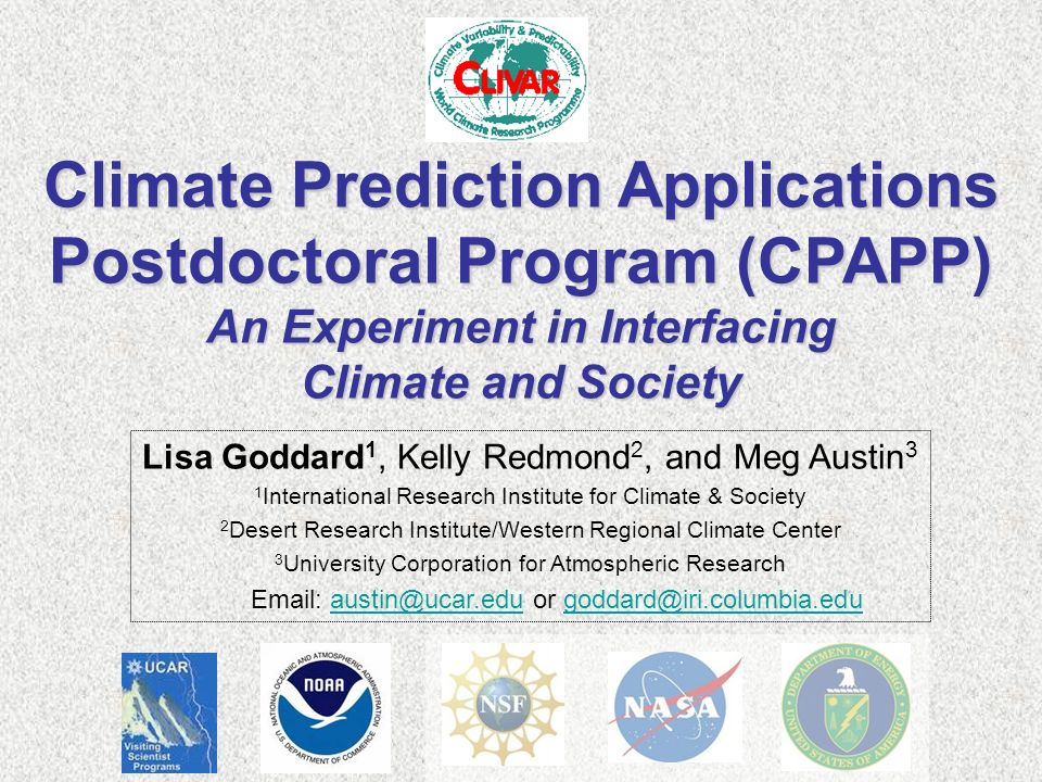 Climate Prediction Applications Postdoctoral Program (CPAPP) An Experiment in Interfacing Climate and Society Lisa Goddard 1, Kelly Redmond 2, and Meg Austin 3 1 International Research Institute for Climate & Society 2 Desert Research Institute/Western Regional Climate Center 3 University Corporation for Atmospheric Research   or