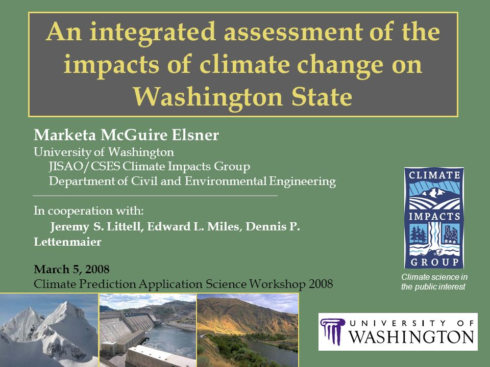 An integrated assessment of the impacts of climate change on Washington State Marketa McGuire Elsner University of Washington JISAO/CSES Climate Impacts Group Department of Civil and Environmental Engineering In cooperation with: Jeremy S.