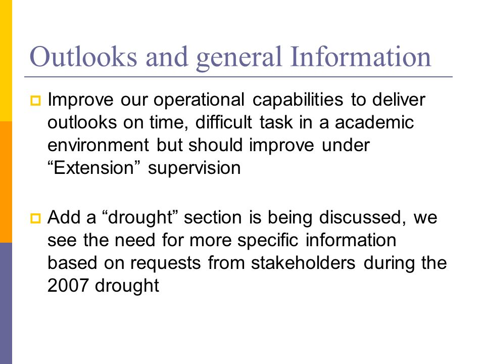 Outlooks and general Information Improve our operational capabilities to deliver outlooks on time, difficult task in a academic environment but should improve under Extension supervision Add a drought section is being discussed, we see the need for more specific information based on requests from stakeholders during the 2007 drought