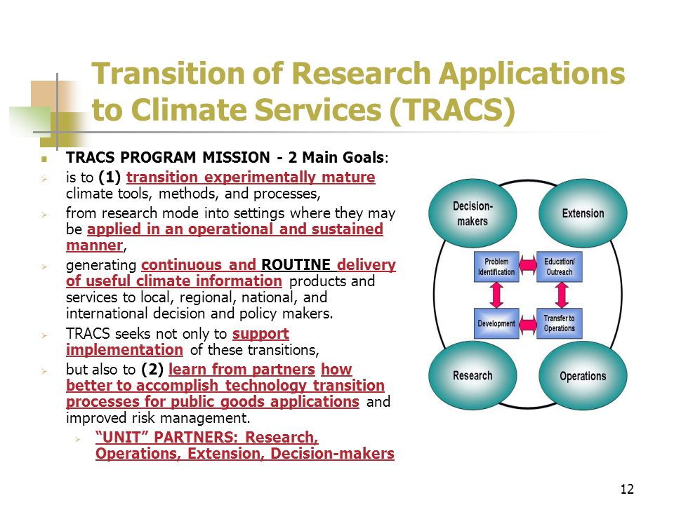 12 Transition of Research Applications to Climate Services (TRACS) TRACS PROGRAM MISSION - 2 Main Goals: is to (1) transition experimentally mature climate tools, methods, and processes, from research mode into settings where they may be applied in an operational and sustained manner, generating continuous and ROUTINE delivery of useful climate information products and services to local, regional, national, and international decision and policy makers.