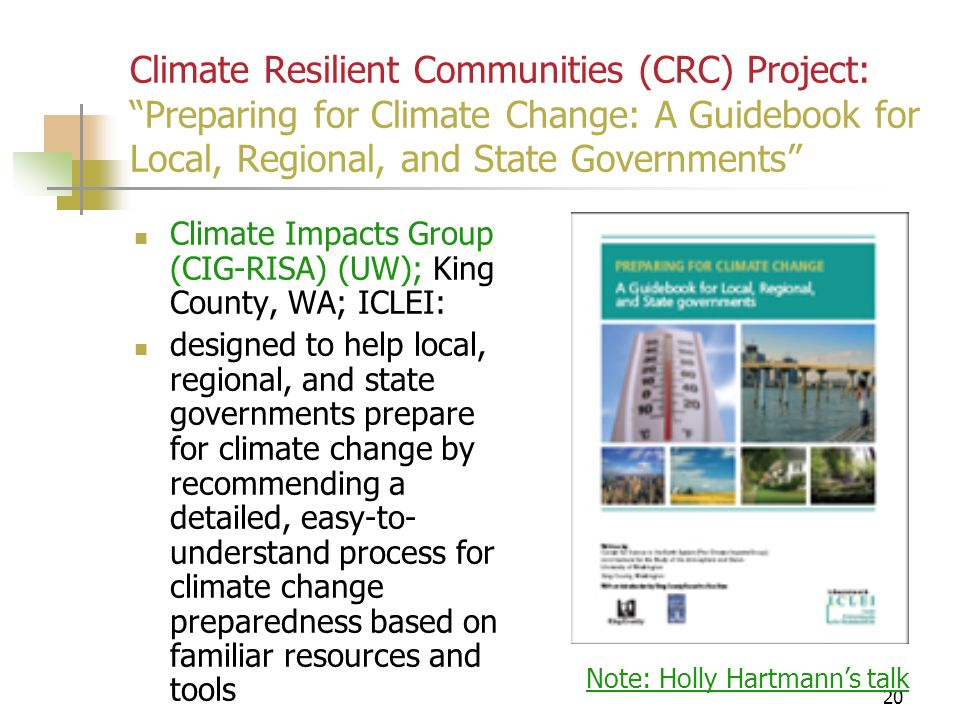 20 Climate Resilient Communities (CRC) Project: Preparing for Climate Change: A Guidebook for Local, Regional, and State Governments Climate Impacts Group (CIG-RISA) (UW); King County, WA; ICLEI: designed to help local, regional, and state governments prepare for climate change by recommending a detailed, easy-to- understand process for climate change preparedness based on familiar resources and tools Note: Holly Hartmanns talk