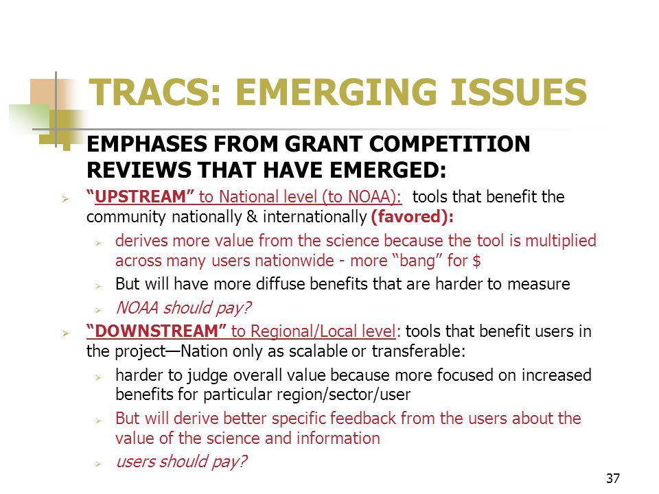37 TRACS: EMERGING ISSUES EMPHASES FROM GRANT COMPETITION REVIEWS THAT HAVE EMERGED: UPSTREAM to National level (to NOAA): tools that benefit the community nationally & internationally (favored): derives more value from the science because the tool is multiplied across many users nationwide - more bang for $ But will have more diffuse benefits that are harder to measure NOAA should pay.