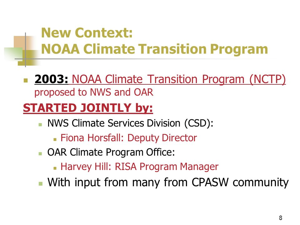 8 New Context: NOAA Climate Transition Program 2003: NOAA Climate Transition Program (NCTP) proposed to NWS and OAR STARTED JOINTLY by: NWS Climate Services Division (CSD): Fiona Horsfall: Deputy Director OAR Climate Program Office: Harvey Hill: RISA Program Manager With input from many from CPASW community