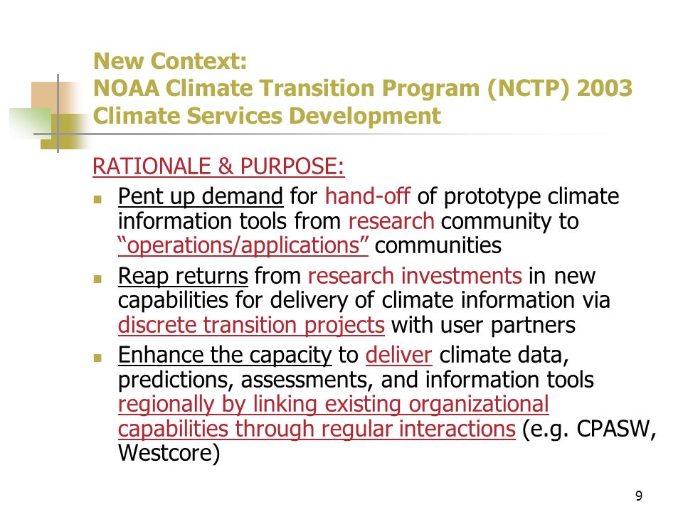 9 New Context: NOAA Climate Transition Program (NCTP) 2003 Climate Services Development RATIONALE & PURPOSE: Pent up demand for hand-off of prototype climate information tools from research community to operations/applications communities Reap returns from research investments in new capabilities for delivery of climate information via discrete transition projects with user partners Enhance the capacity to deliver climate data, predictions, assessments, and information tools regionally by linking existing organizational capabilities through regular interactions (e.g.