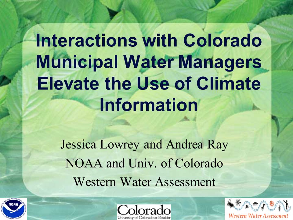 Interactions with Colorado Municipal Water Managers Elevate the Use of Climate Information Jessica Lowrey and Andrea Ray NOAA and Univ. of Colorado We
