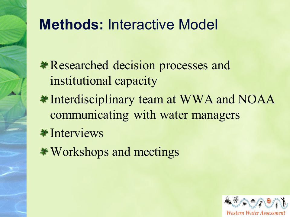 Methods: Interactive Model Researched decision processes and institutional capacity Interdisciplinary team at WWA and NOAA communicating with water ma