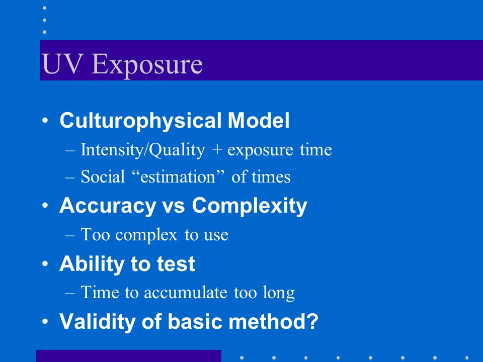 UV Exposure Culturophysical Model –Intensity/Quality + exposure time –Social estimation of times Accuracy vs Complexity –Too complex to use Ability to test –Time to accumulate too long Validity of basic method