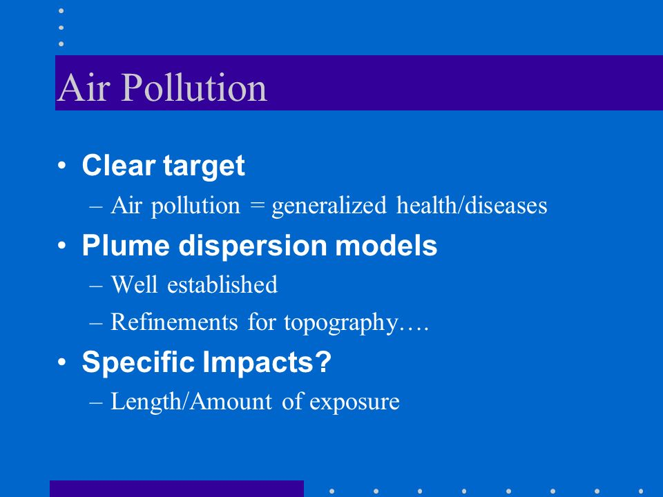 Air Pollution Clear target –Air pollution = generalized health/diseases Plume dispersion models –Well established –Refinements for topography….