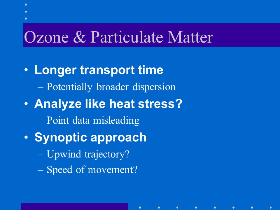 Ozone & Particulate Matter Longer transport time –Potentially broader dispersion Analyze like heat stress.