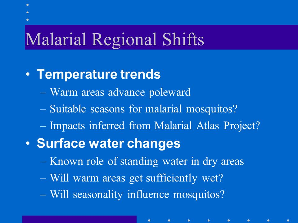 Malarial Regional Shifts Temperature trends –Warm areas advance poleward –Suitable seasons for malarial mosquitos.