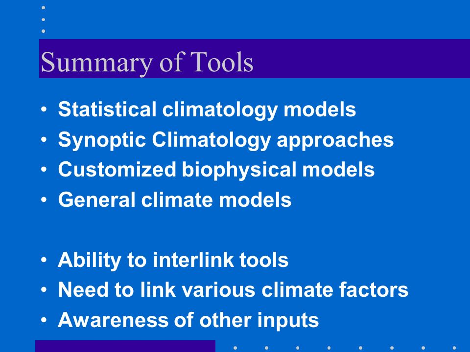 Summary of Tools Statistical climatology models Synoptic Climatology approaches Customized biophysical models General climate models Ability to interlink tools Need to link various climate factors Awareness of other inputs