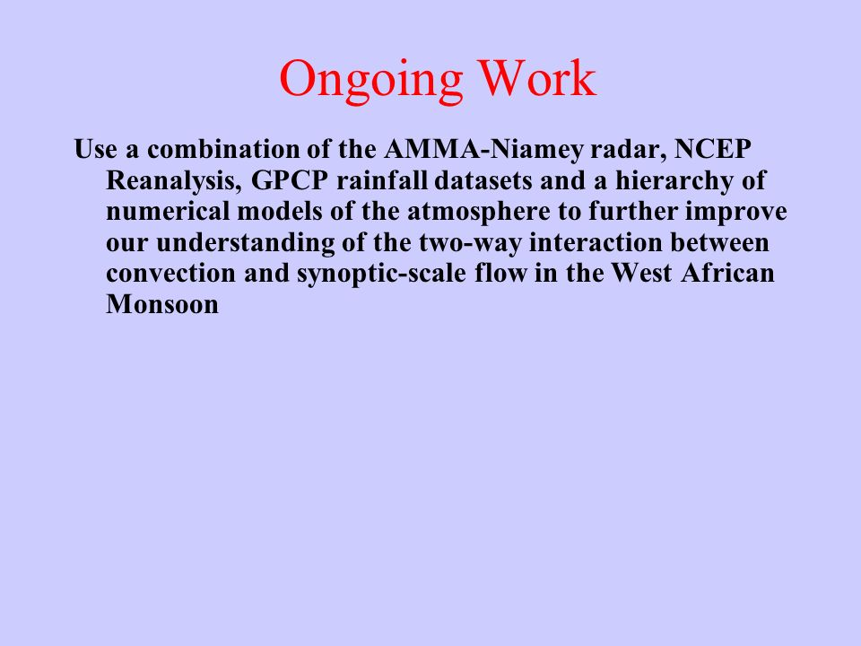 Ongoing Work Use a combination of the AMMA-Niamey radar, NCEP Reanalysis, GPCP rainfall datasets and a hierarchy of numerical models of the atmosphere