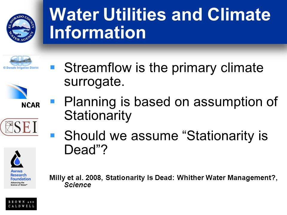 Water Utilities and Climate Information Streamflow is the primary climate surrogate. Planning is based on assumption of Stationarity Should we assume