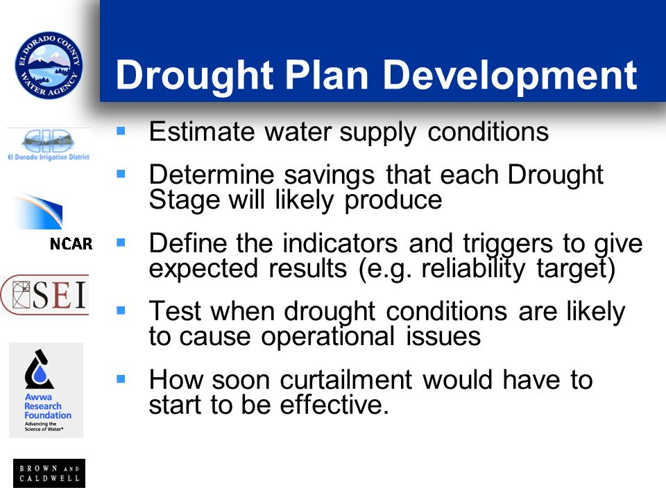 Drought Plan Development Estimate water supply conditions Determine savings that each Drought Stage will likely produce Define the indicators and triggers to give expected results (e.g.