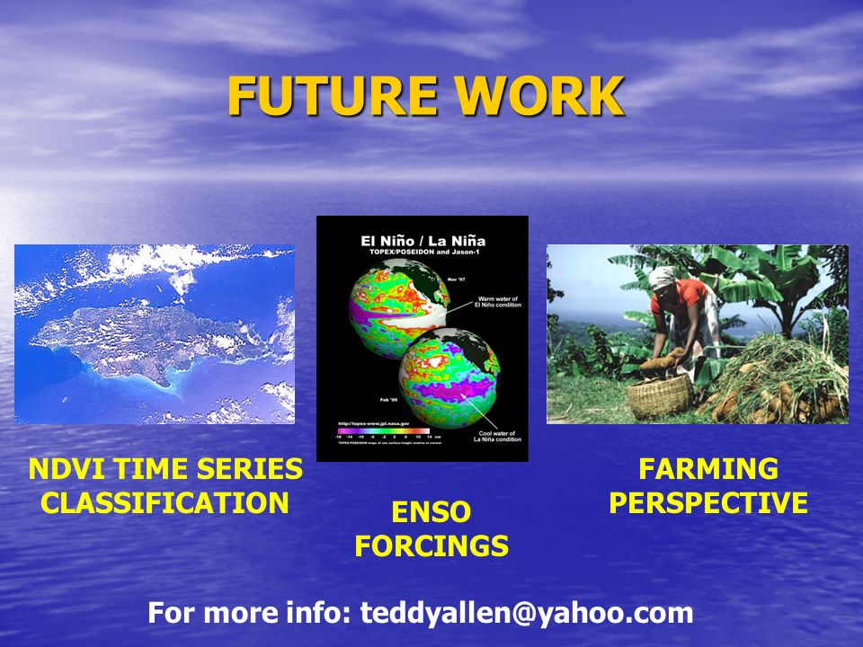 FUTURE WORK NDVI TIME SERIES CLASSIFICATION ENSO FORCINGS FARMING PERSPECTIVE For more info: teddyallen@yahoo.com