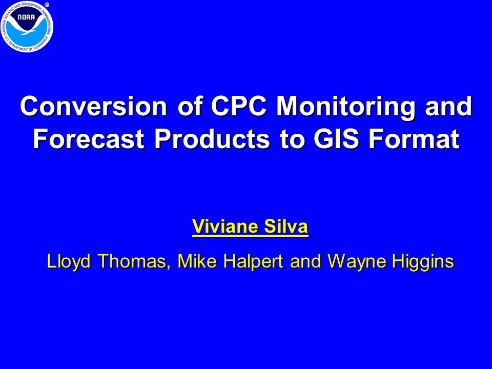 Conversion of CPC Monitoring and Forecast Products to GIS Format Viviane Silva Lloyd Thomas, Mike Halpert and Wayne Higgins