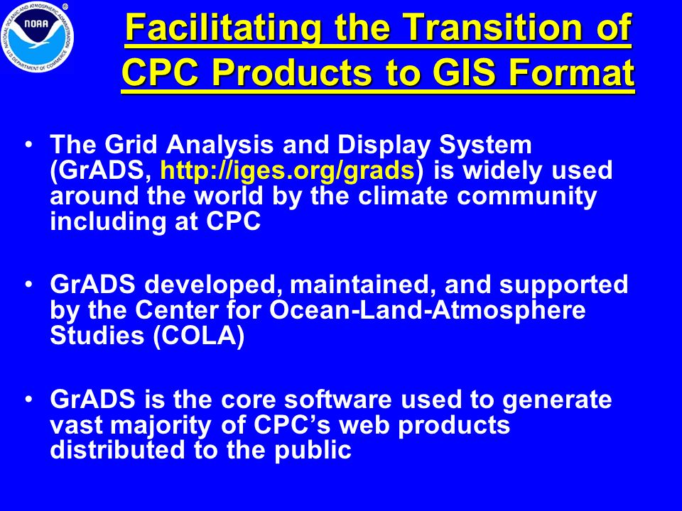 Facilitating the Transition of CPC Products to GIS Format The Grid Analysis and Display System (GrADS, http://iges.org/grads) is widely used around th