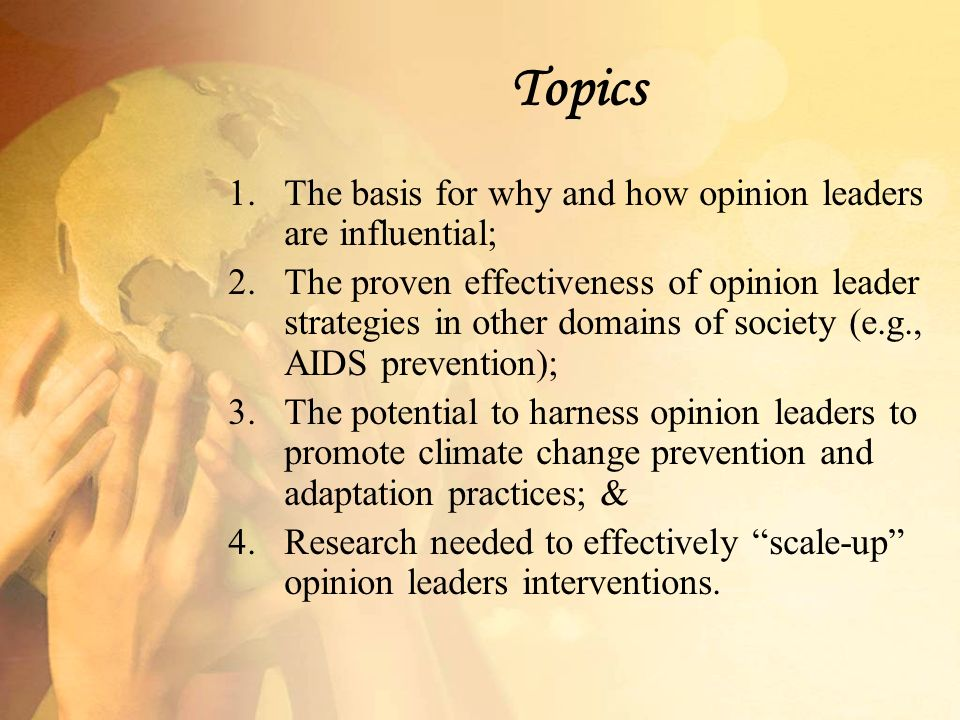 Topics 1.The basis for why and how opinion leaders are influential; 2.The proven effectiveness of opinion leader strategies in other domains of society (e.g., AIDS prevention); 3.The potential to harness opinion leaders to promote climate change prevention and adaptation practices; & 4.Research needed to effectively scale-up opinion leaders interventions.